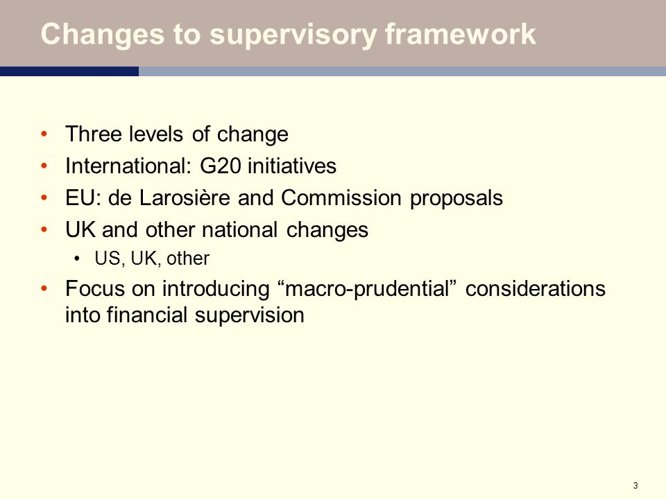 3 Changes to supervisory framework Three levels of change International: G20 initiatives EU: de Larosière and Commission proposals UK and other nation