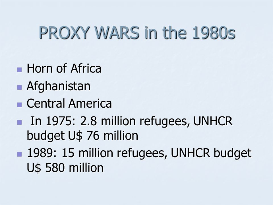 PROXY WARS in the 1980s Horn of Africa Horn of Africa Afghanistan Afghanistan Central America Central America In 1975: 2.8 million refugees, UNHCR budget U$ 76 million In 1975: 2.8 million refugees, UNHCR budget U$ 76 million 1989: 15 million refugees, UNHCR budget U$ 580 million 1989: 15 million refugees, UNHCR budget U$ 580 million