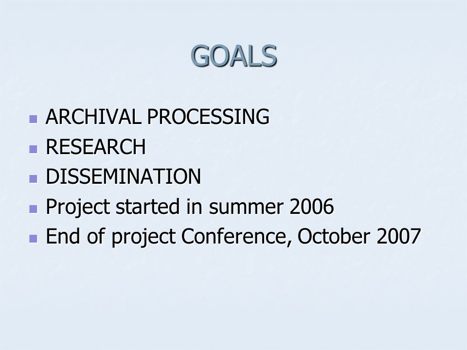 GOALS ARCHIVAL PROCESSING ARCHIVAL PROCESSING RESEARCH RESEARCH DISSEMINATION DISSEMINATION Project started in summer 2006 Project started in summer 2006 End of project Conference, October 2007 End of project Conference, October 2007