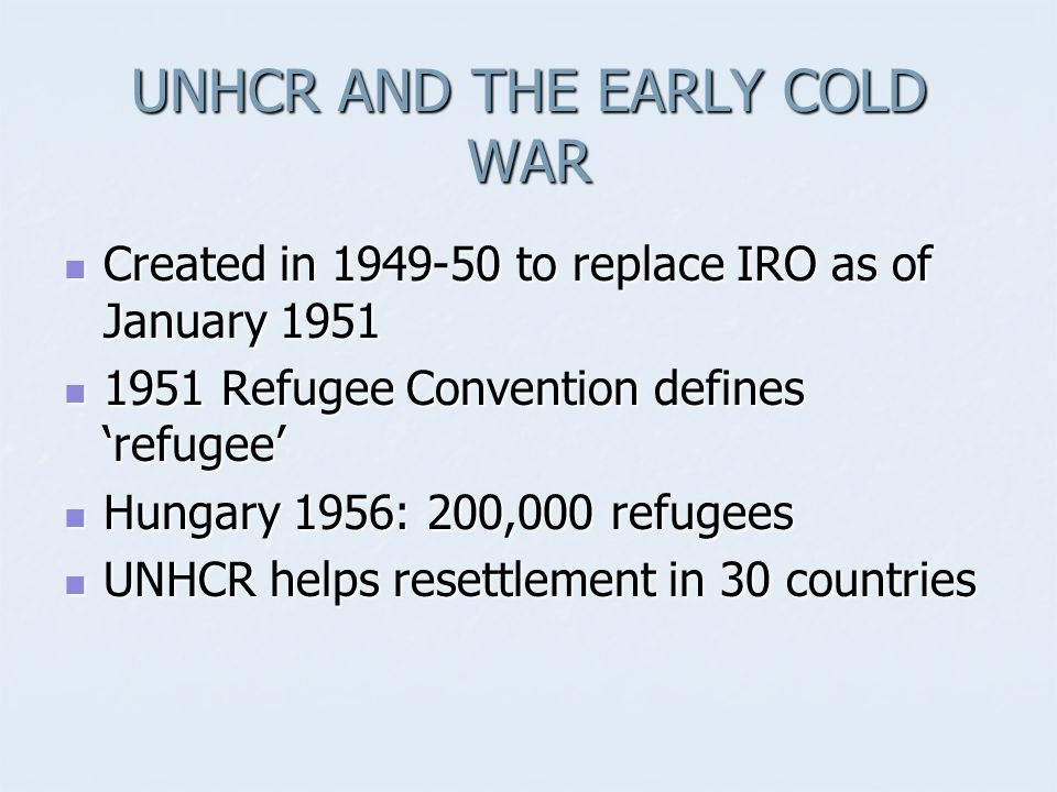 UNHCR AND THE EARLY COLD WAR Created in 1949-50 to replace IRO as of January 1951 Created in 1949-50 to replace IRO as of January 1951 1951 Refugee Convention defines 'refugee' 1951 Refugee Convention defines 'refugee' Hungary 1956: 200,000 refugees Hungary 1956: 200,000 refugees UNHCR helps resettlement in 30 countries UNHCR helps resettlement in 30 countries