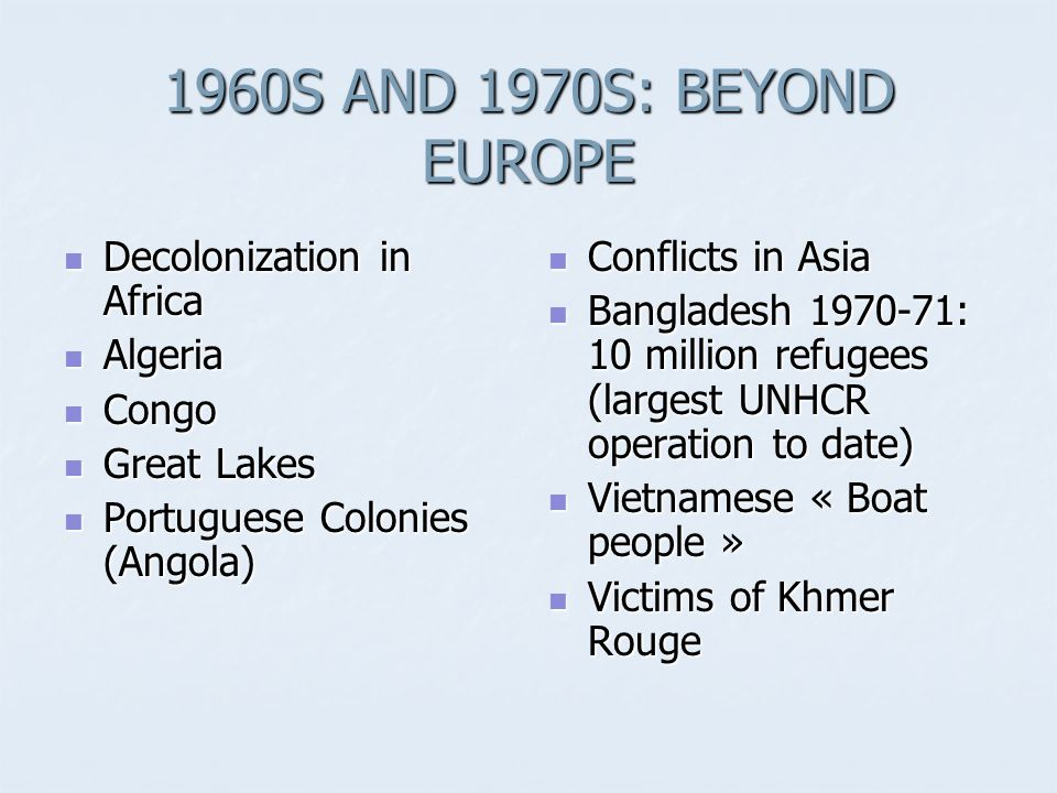 1960S AND 1970S: BEYOND EUROPE Decolonization in Africa Decolonization in Africa Algeria Algeria Congo Congo Great Lakes Great Lakes Portuguese Colonies (Angola) Portuguese Colonies (Angola) Conflicts in Asia Conflicts in Asia Bangladesh 1970-71: 10 million refugees (largest UNHCR operation to date) Bangladesh 1970-71: 10 million refugees (largest UNHCR operation to date) Vietnamese « Boat people » Vietnamese « Boat people » Victims of Khmer Rouge Victims of Khmer Rouge