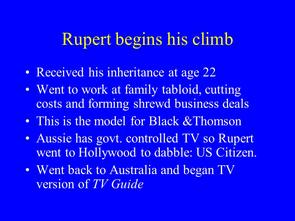 Rupert begins his climb Received his inheritance at age 22 Went to work at family tabloid, cutting costs and forming shrewd business deals This is the model for Black &Thomson Aussie has govt.