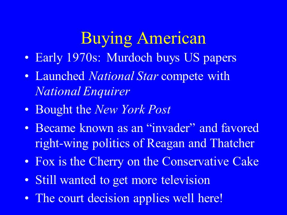 Buying American Early 1970s: Murdoch buys US papers Launched National Star compete with National Enquirer Bought the New York Post Became known as an invader and favored right-wing politics of Reagan and Thatcher Fox is the Cherry on the Conservative Cake Still wanted to get more television The court decision applies well here!