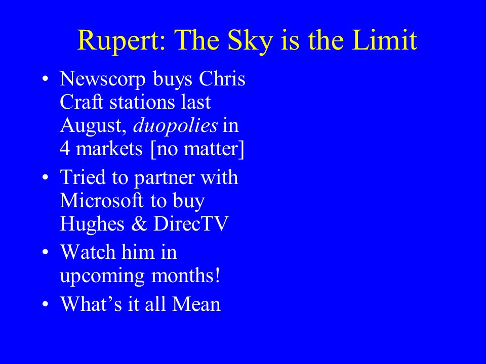 Rupert: The Sky is the Limit Newscorp buys Chris Craft stations last August, duopolies in 4 markets [no matter] Tried to partner with Microsoft to buy Hughes & DirecTV Watch him in upcoming months.