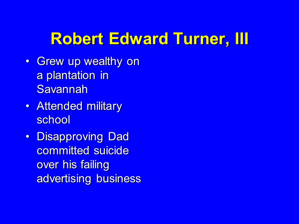 Robert Edward Turner, III Grew up wealthy on a plantation in SavannahGrew up wealthy on a plantation in Savannah Attended military schoolAttended military school Disapproving Dad committed suicide over his failing advertising businessDisapproving Dad committed suicide over his failing advertising business