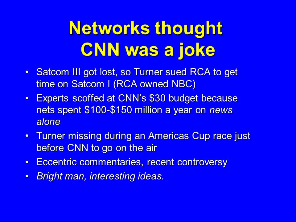 Networks thought CNN was a joke Satcom III got lost, so Turner sued RCA to get time on Satcom I (RCA owned NBC)Satcom III got lost, so Turner sued RCA to get time on Satcom I (RCA owned NBC) Experts scoffed at CNN's $30 budget because nets spent $100-$150 million a year on news aloneExperts scoffed at CNN's $30 budget because nets spent $100-$150 million a year on news alone Turner missing during an Americas Cup race just before CNN to go on the airTurner missing during an Americas Cup race just before CNN to go on the air Eccentric commentaries, recent controversyEccentric commentaries, recent controversy Bright man, interesting ideas.Bright man, interesting ideas.