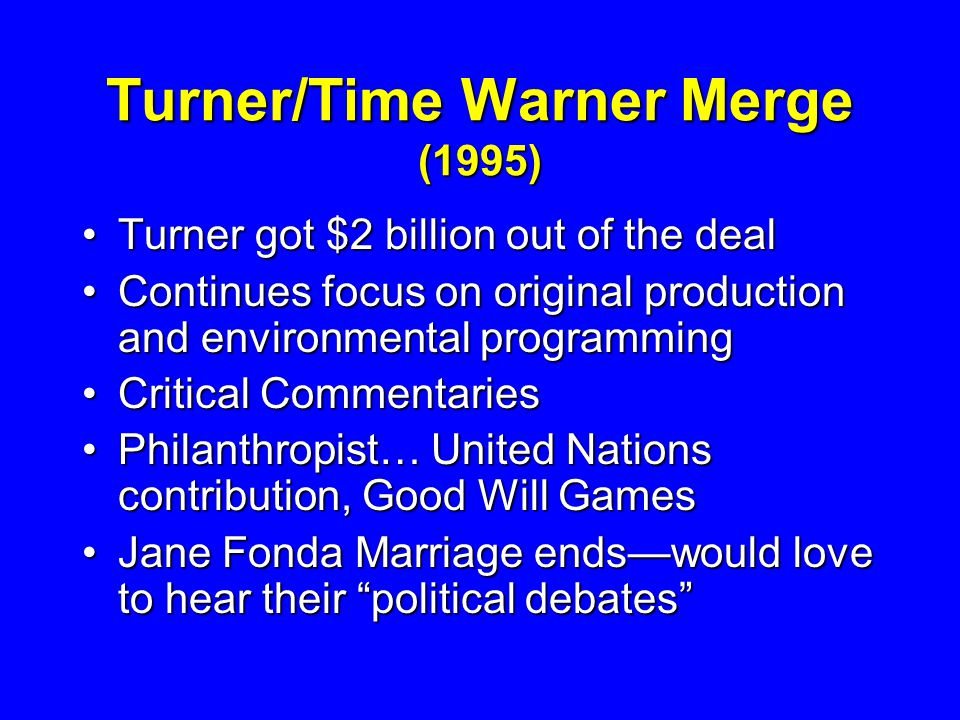 Turner/Time Warner Merge (1995) Turner got $2 billion out of the dealTurner got $2 billion out of the deal Continues focus on original production and environmental programmingContinues focus on original production and environmental programming Critical CommentariesCritical Commentaries Philanthropist… United Nations contribution, Good Will GamesPhilanthropist… United Nations contribution, Good Will Games Jane Fonda Marriage ends—would love to hear their political debates Jane Fonda Marriage ends—would love to hear their political debates