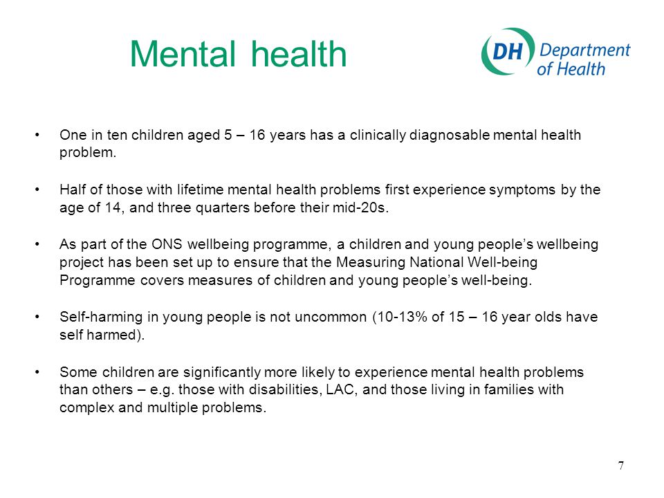 Mental health One in ten children aged 5 – 16 years has a clinically diagnosable mental health problem. Half of those with lifetime mental health prob