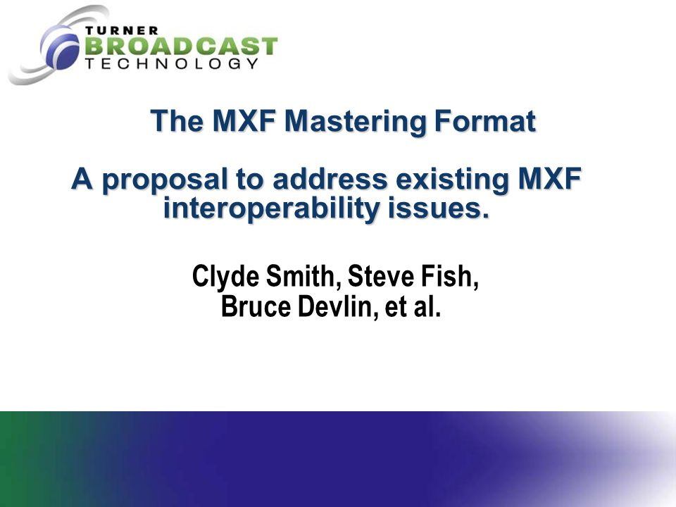 The MXF Mastering Format A proposal to address existing MXF interoperability issues. The MXF Mastering Format A proposal to address existing MXF inter