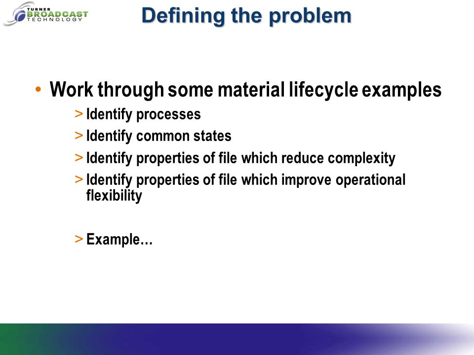 Defining the problem Work through some material lifecycle examples > Identify processes > Identify common states > Identify properties of file which reduce complexity > Identify properties of file which improve operational flexibility > Example…