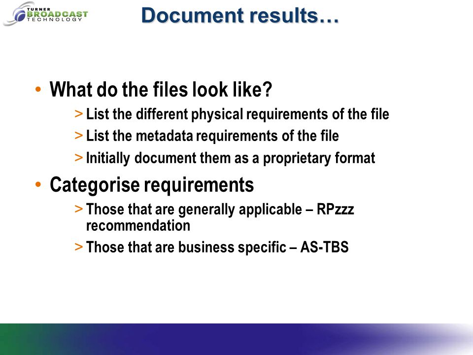 Document results… What do the files look like? > List the different physical requirements of the file > List the metadata requirements of the file > I
