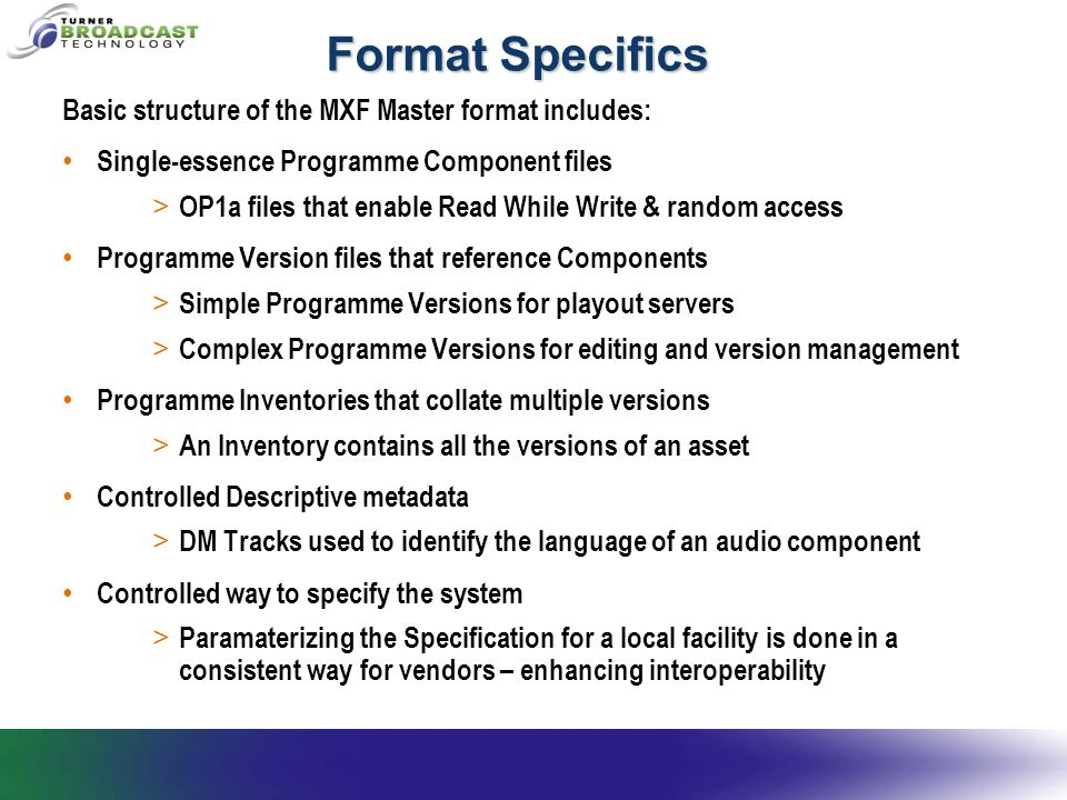 Format Specifics Basic structure of the MXF Master format includes: Single-essence Programme Component files > OP1a files that enable Read While Write & random access Programme Version files that reference Components > Simple Programme Versions for playout servers > Complex Programme Versions for editing and version management Programme Inventories that collate multiple versions > An Inventory contains all the versions of an asset Controlled Descriptive metadata > DM Tracks used to identify the language of an audio component Controlled way to specify the system > Paramaterizing the Specification for a local facility is done in a consistent way for vendors – enhancing interoperability