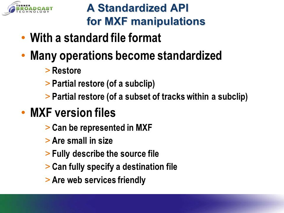 A Standardized API for MXF manipulations With a standard file format Many operations become standardized > Restore > Partial restore (of a subclip) >