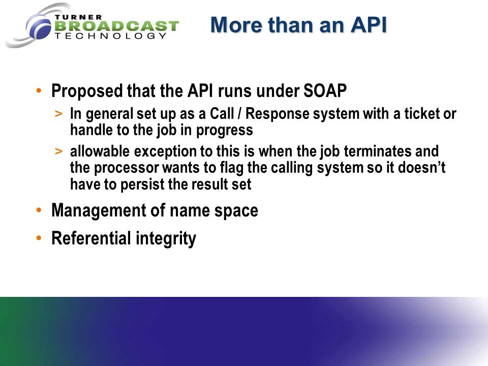 More than an API Proposed that the API runs under SOAP > In general set up as a Call / Response system with a ticket or handle to the job in progress > allowable exception to this is when the job terminates and the processor wants to flag the calling system so it doesn't have to persist the result set Management of name space Referential integrity