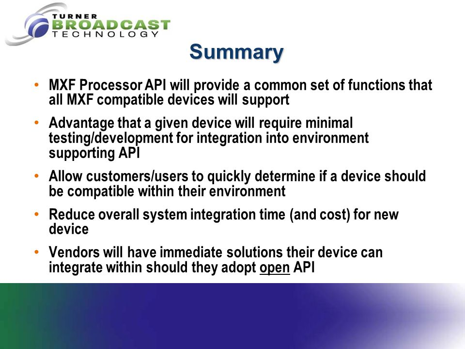 Summary MXF Processor API will provide a common set of functions that all MXF compatible devices will support Advantage that a given device will requi
