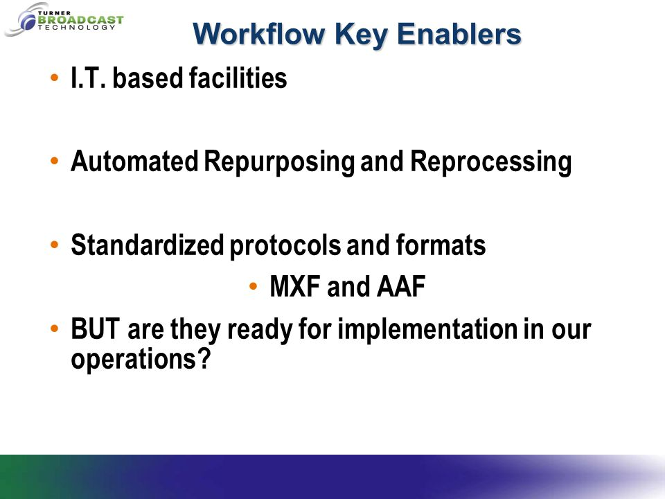 Workflow Key Enablers I.T. based facilities Automated Repurposing and Reprocessing Standardized protocols and formats MXF and AAF BUT are they ready f