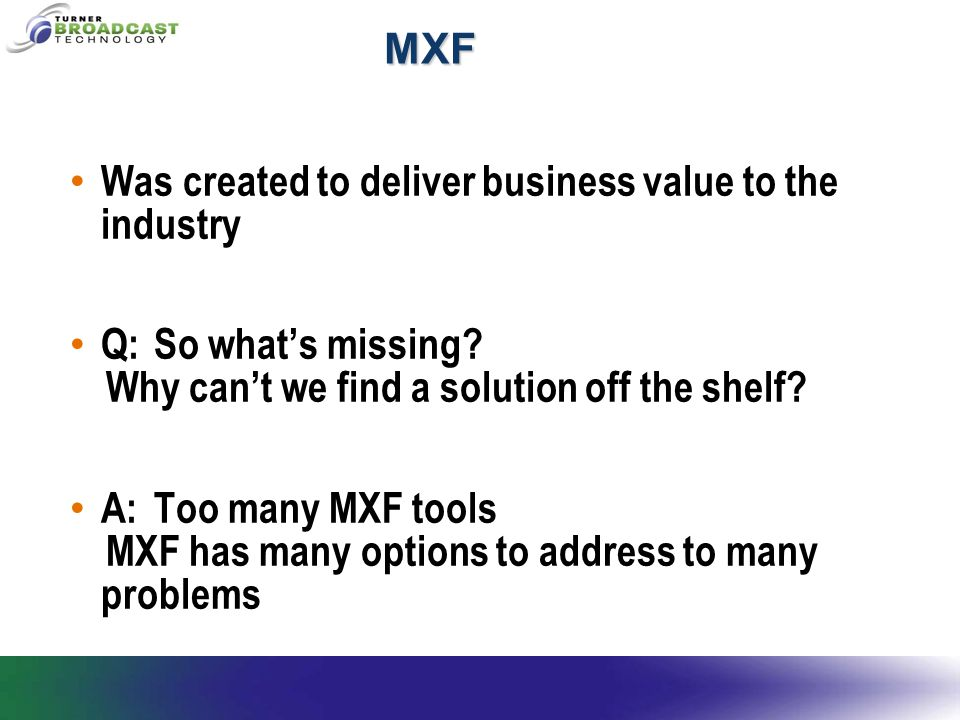 MXF Was created to deliver business value to the industry Q:So what's missing.