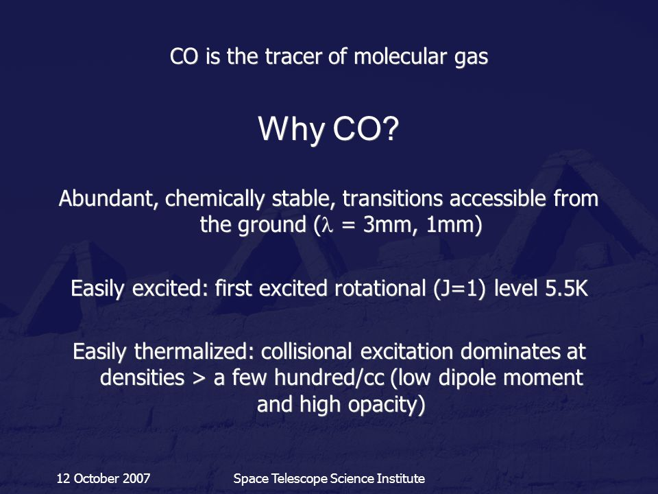 12 October 2007Space Telescope Science Institute CO is the tracer of molecular gas Why CO? Abundant, chemically stable, transitions accessible from th
