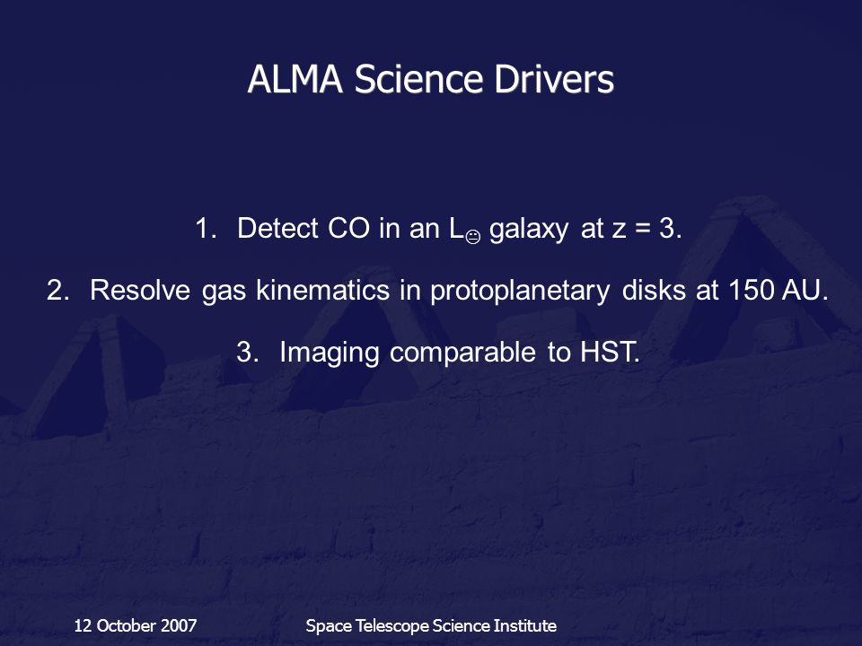 12 October 2007Space Telescope Science Institute ALMA Science Drivers 1.Detect CO in an L  galaxy at z = 3. 2.Resolve gas kinematics in protoplanetar