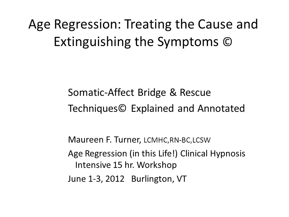 Age Regression: Treating the Cause and Extinguishing the Symptoms © Somatic-Affect Bridge & Rescue Techniques© Explained and Annotated Maureen F.