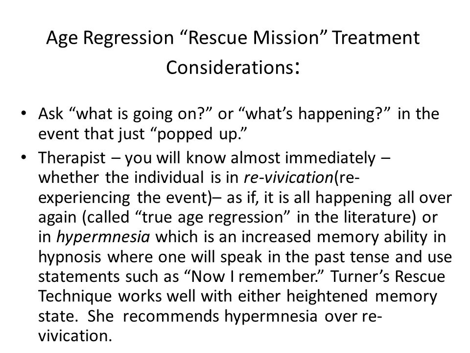 Age Regression Rescue Mission Treatment Considerations : Ask what is going on or what's happening in the event that just popped up. Therapist – you will know almost immediately – whether the individual is in re-vivication(re- experiencing the event)– as if, it is all happening all over again (called true age regression in the literature) or in hypermnesia which is an increased memory ability in hypnosis where one will speak in the past tense and use statements such as Now I remember. Turner's Rescue Technique works well with either heightened memory state.