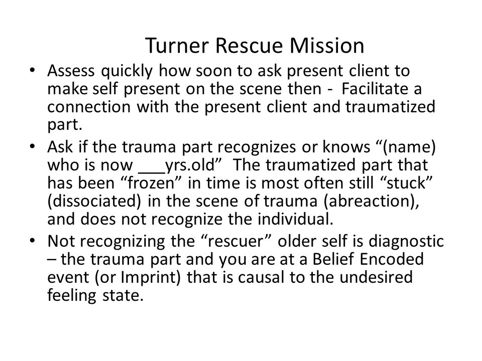 Turner Rescue Mission Assess quickly how soon to ask present client to make self present on the scene then - Facilitate a connection with the present client and traumatized part.