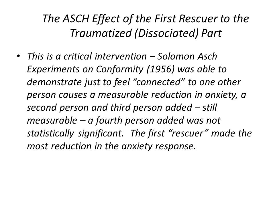 The ASCH Effect of the First Rescuer to the Traumatized (Dissociated) Part This is a critical intervention – Solomon Asch Experiments on Conformity (1956) was able to demonstrate just to feel connected to one other person causes a measurable reduction in anxiety, a second person and third person added – still measurable – a fourth person added was not statistically significant.