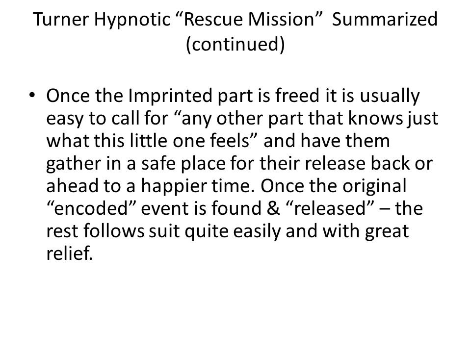 Turner Hypnotic Rescue Mission Summarized (continued) Once the Imprinted part is freed it is usually easy to call for any other part that knows just what this little one feels and have them gather in a safe place for their release back or ahead to a happier time.