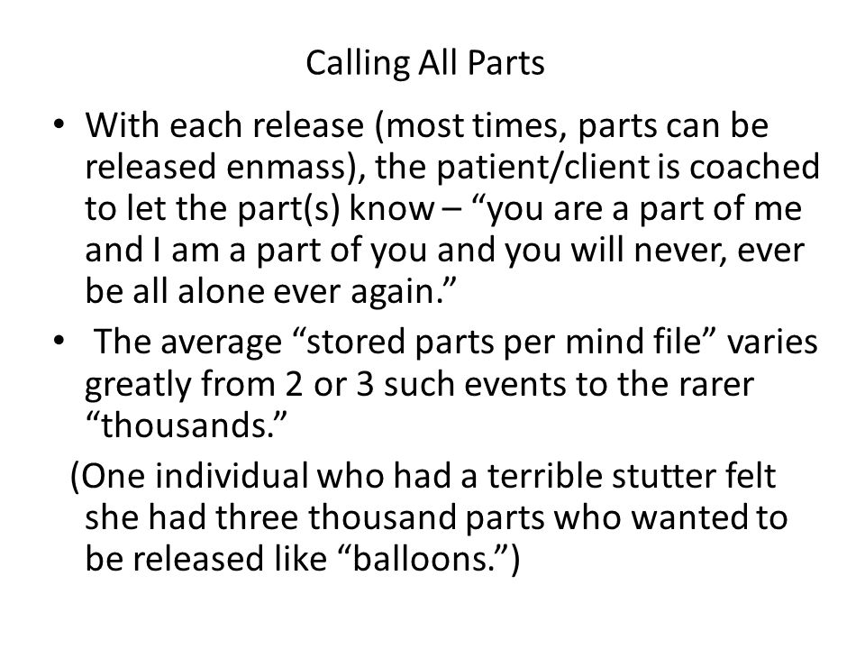 Calling All Parts With each release (most times, parts can be released enmass), the patient/client is coached to let the part(s) know – you are a part of me and I am a part of you and you will never, ever be all alone ever again. The average stored parts per mind file varies greatly from 2 or 3 such events to the rarer thousands. (One individual who had a terrible stutter felt she had three thousand parts who wanted to be released like balloons. )