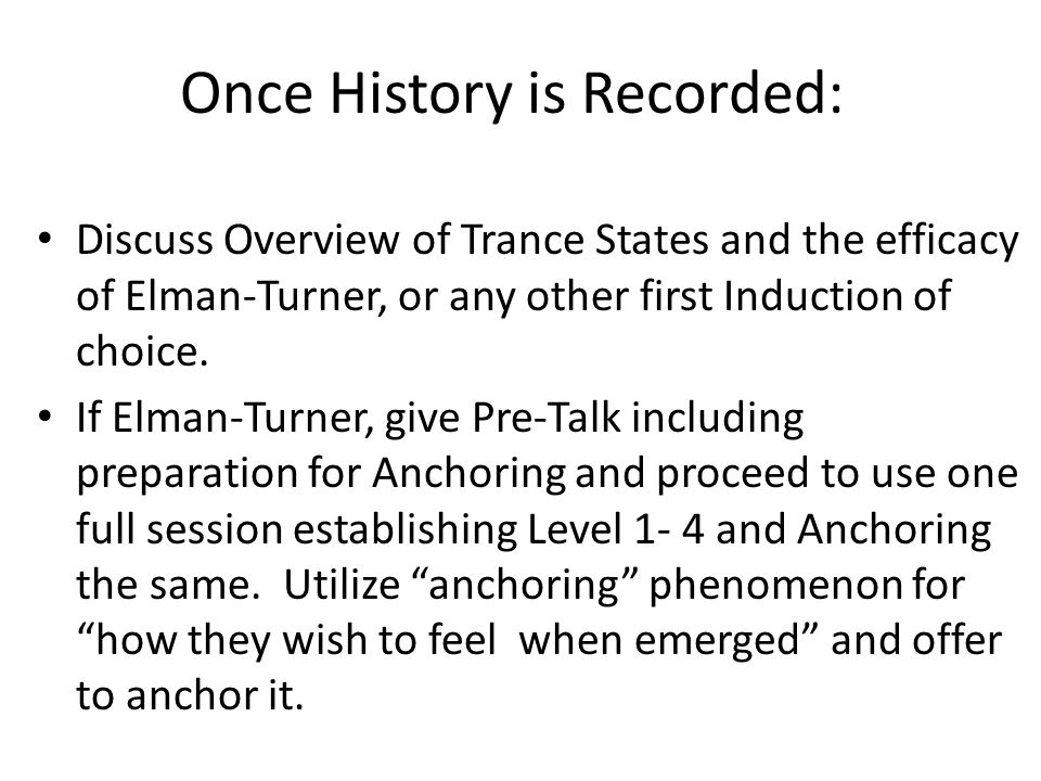 Once History is Recorded: Discuss Overview of Trance States and the efficacy of Elman-Turner, or any other first Induction of choice.
