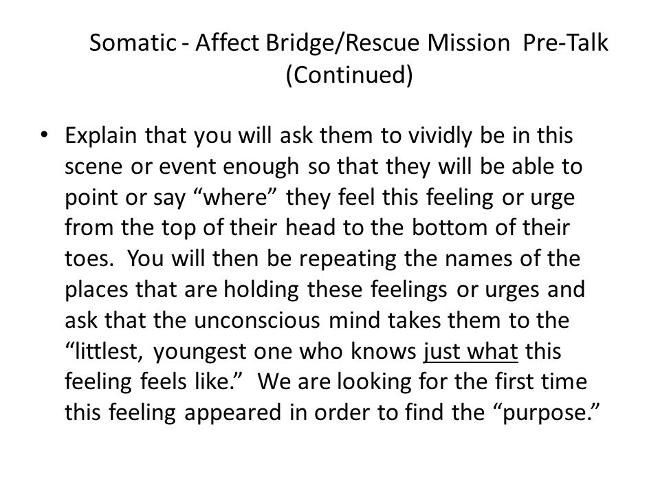 Somatic - Affect Bridge/Rescue Mission Pre-Talk (Continued) Explain that you will ask them to vividly be in this scene or event enough so that they will be able to point or say where they feel this feeling or urge from the top of their head to the bottom of their toes.