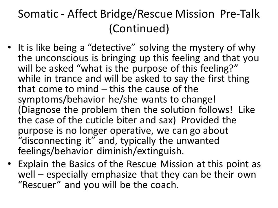 Somatic - Affect Bridge/Rescue Mission Pre-Talk (Continued) It is like being a detective solving the mystery of why the unconscious is bringing up this feeling and that you will be asked what is the purpose of this feeling while in trance and will be asked to say the first thing that come to mind – this the cause of the symptoms/behavior he/she wants to change.