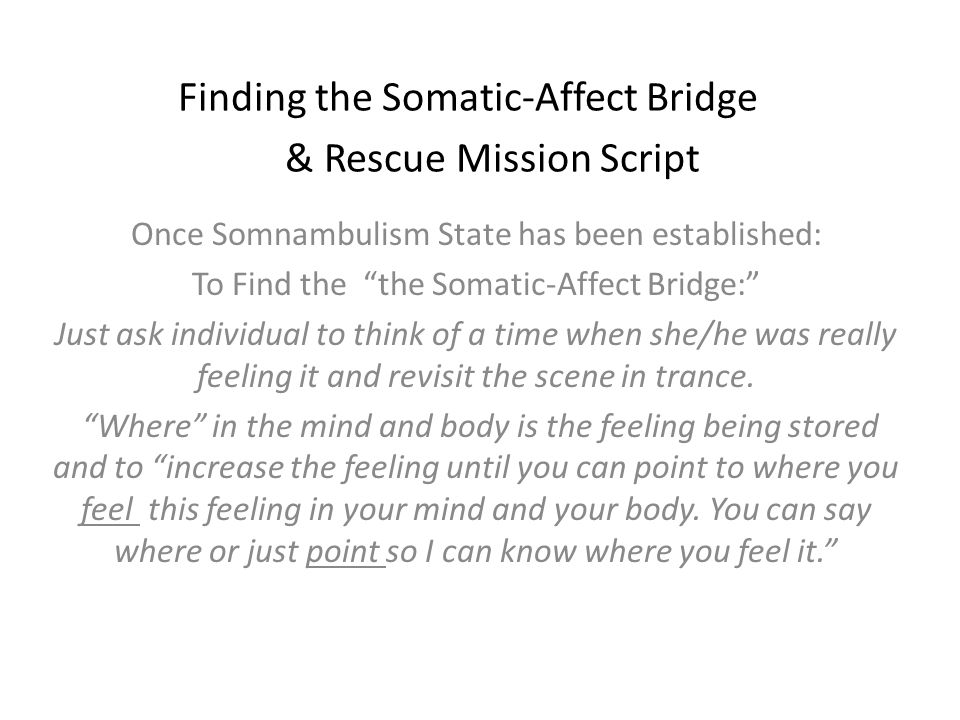 Finding the Somatic-Affect Bridge & Rescue Mission Script Once Somnambulism State has been established: To Find the the Somatic-Affect Bridge: Just ask individual to think of a time when she/he was really feeling it and revisit the scene in trance.