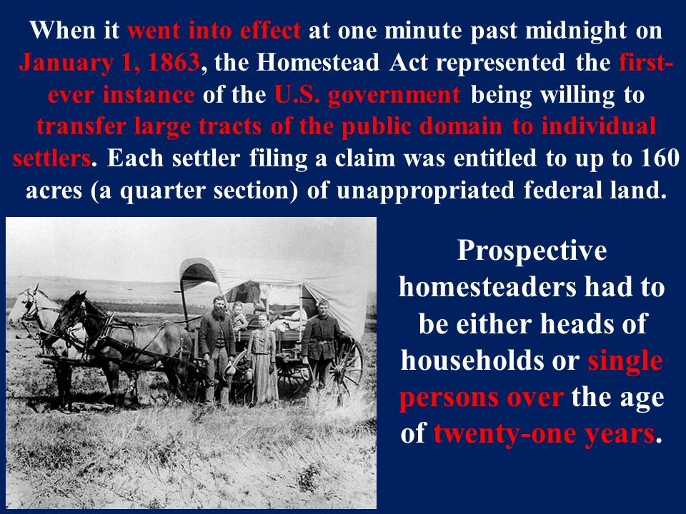 When it went into effect at one minute past midnight on January 1, 1863, the Homestead Act represented the first- ever instance of the U.S.