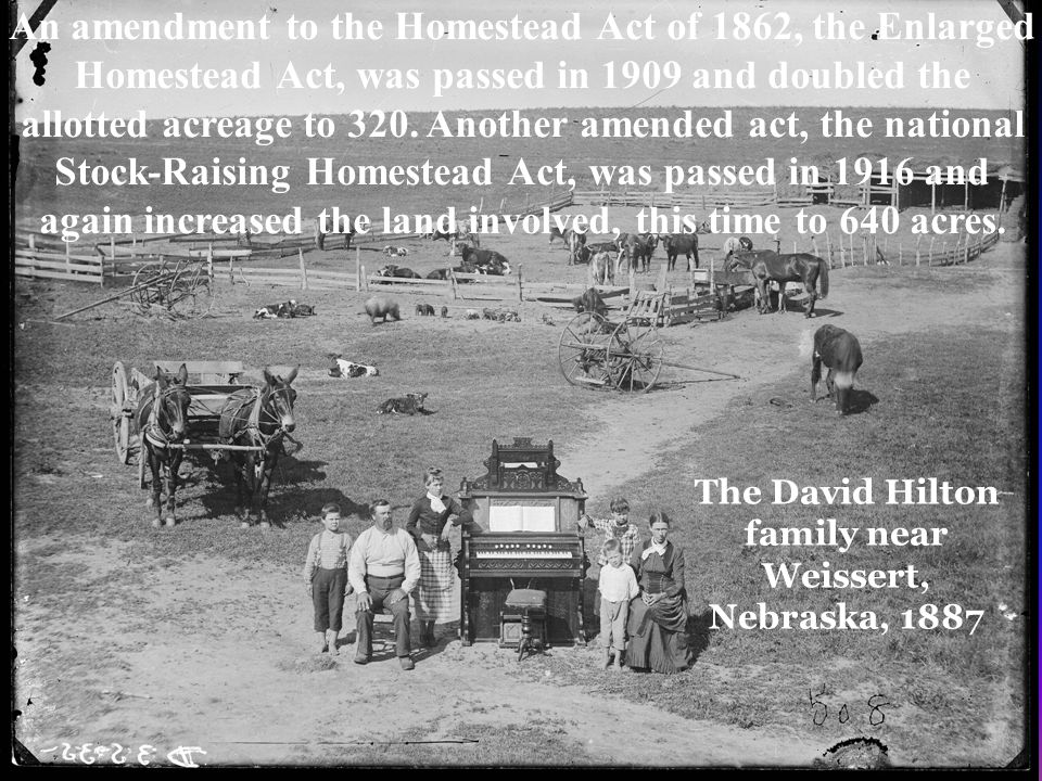 An amendment to the Homestead Act of 1862, the Enlarged Homestead Act, was passed in 1909 and doubled the allotted acreage to 320.