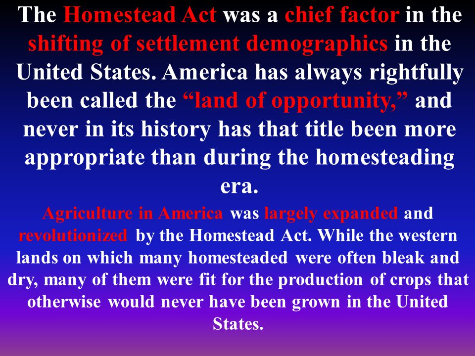 The Homestead Act was a chief factor in the shifting of settlement demographics in the United States.