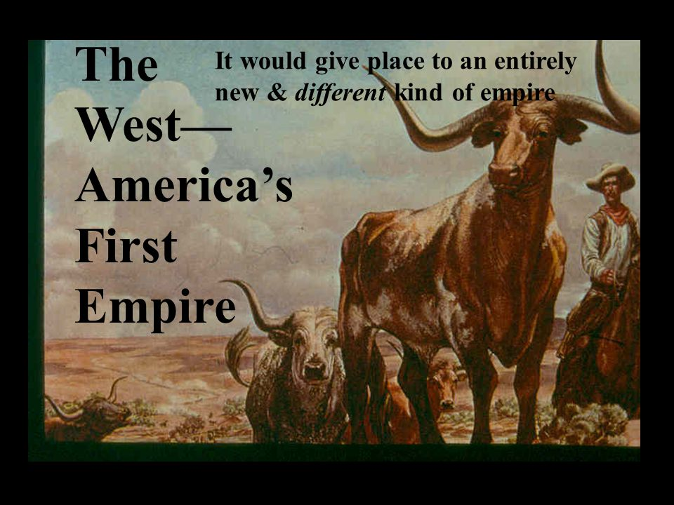 The West— America's First Empire It would give place to an entirely new & different kind of empire