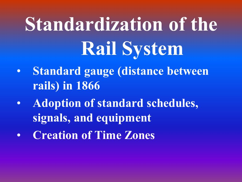 Standardization of the Rail System Standard gauge (distance between rails) in 1866 Adoption of standard schedules, signals, and equipment Creation of Time Zones