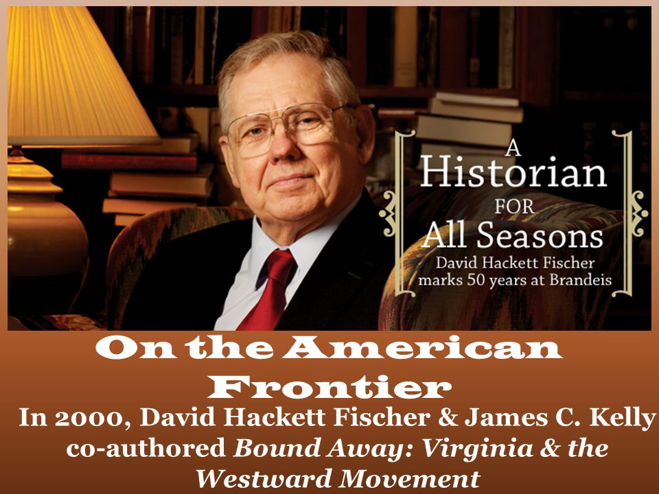 David Hackett Fischer. On the American Frontier In 2000, David Hackett Fischer & James C.