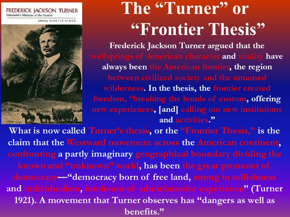 The Turner or Frontier Thesis What is now called Turner's thesis, or the Frontier Thesis, is the claim that the Westward movement across the American continent, confronting a partly imaginary geographical boundary dividing the known and unknown world, has been the great promoter of democracy— democracy born of free land, strong in selfishness and individualism, intolerant of administrative experience (Turner 1921).