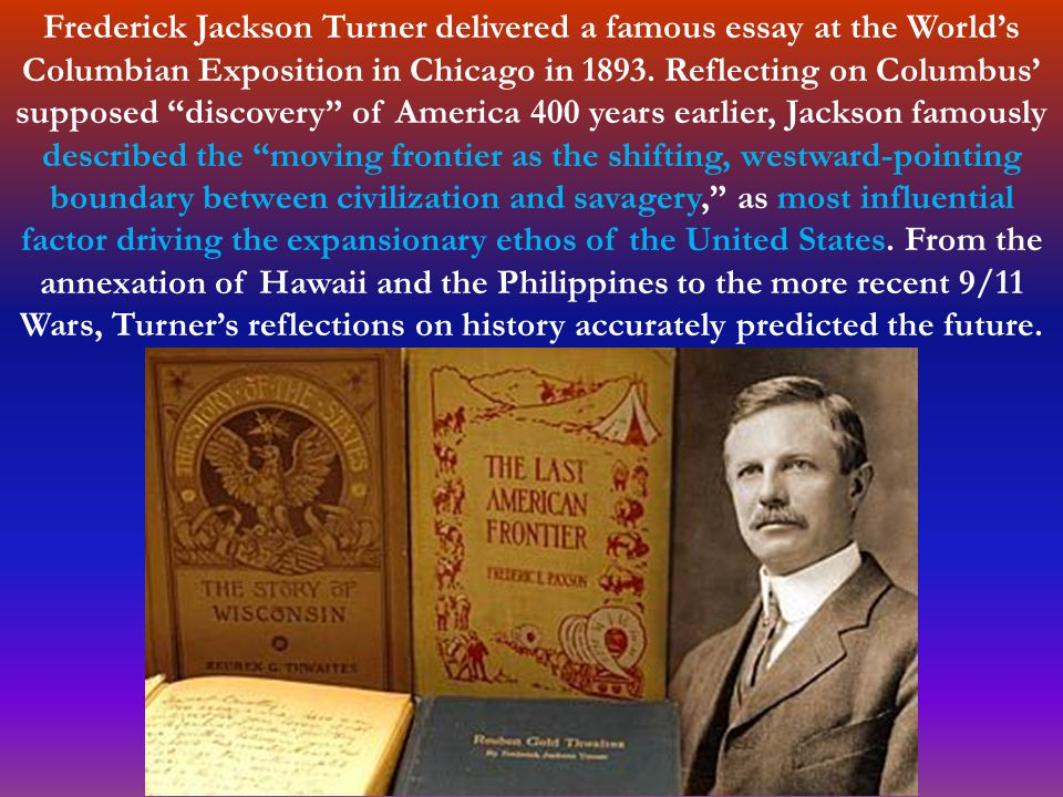 Frederick Jackson Turner delivered a famous essay at the World's Columbian Exposition in Chicago in 1893.
