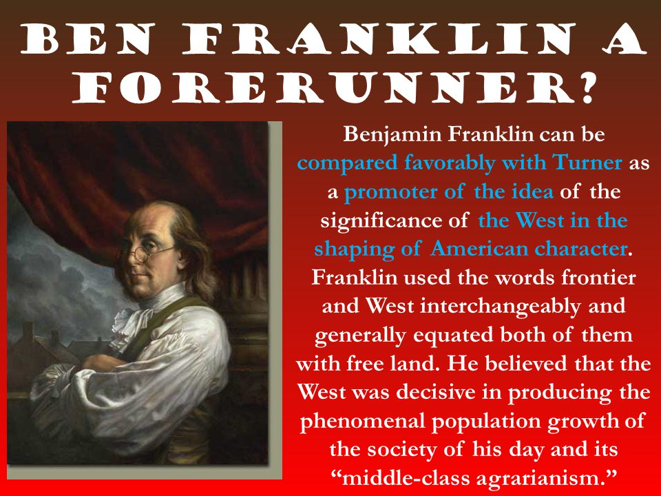 Ben Franklin a forerunner? Benjamin Franklin can be compared favorably with Turner as a promoter of the idea of the significance of the West in the sh