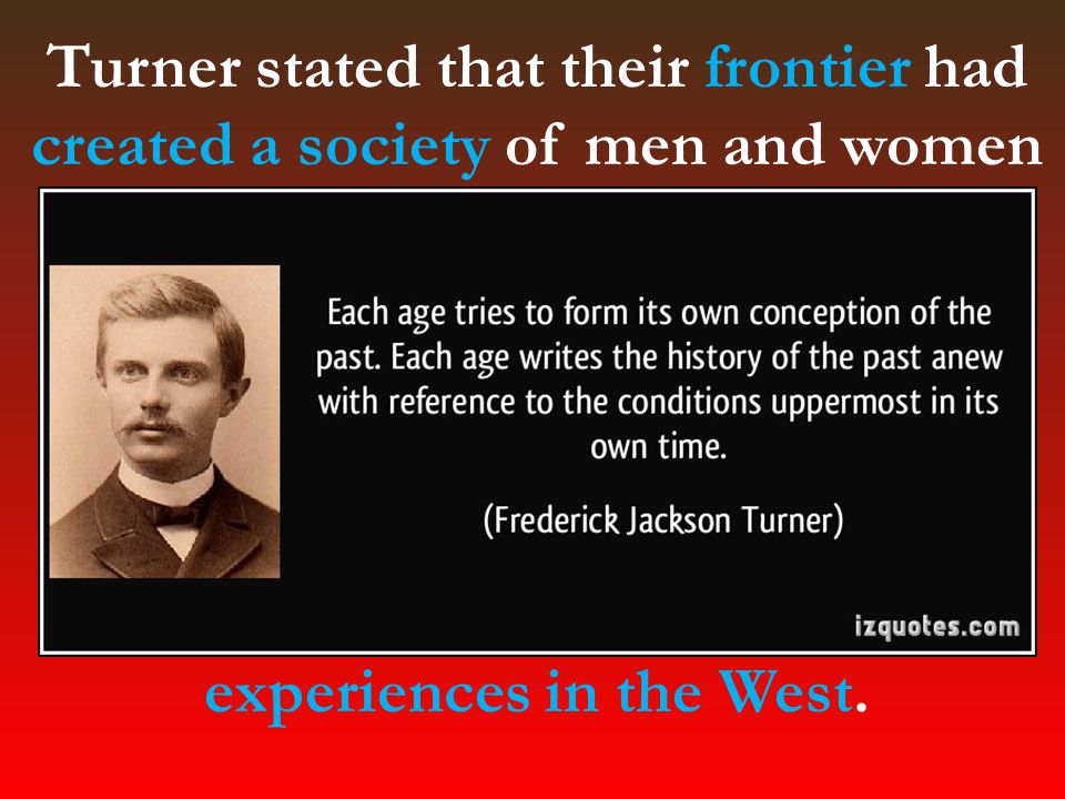 Turner stated that their frontier had created a society of men and women who were committed to self- improvement, who supported democracy, and who were socially mobile.