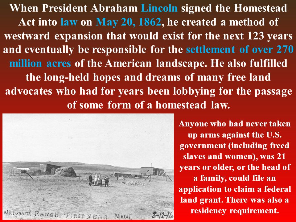 When President Abraham Lincoln signed the Homestead Act into law on May 20, 1862, he created a method of westward expansion that would exist for the next 123 years and eventually be responsible for the settlement of over 270 million acres of the American landscape.