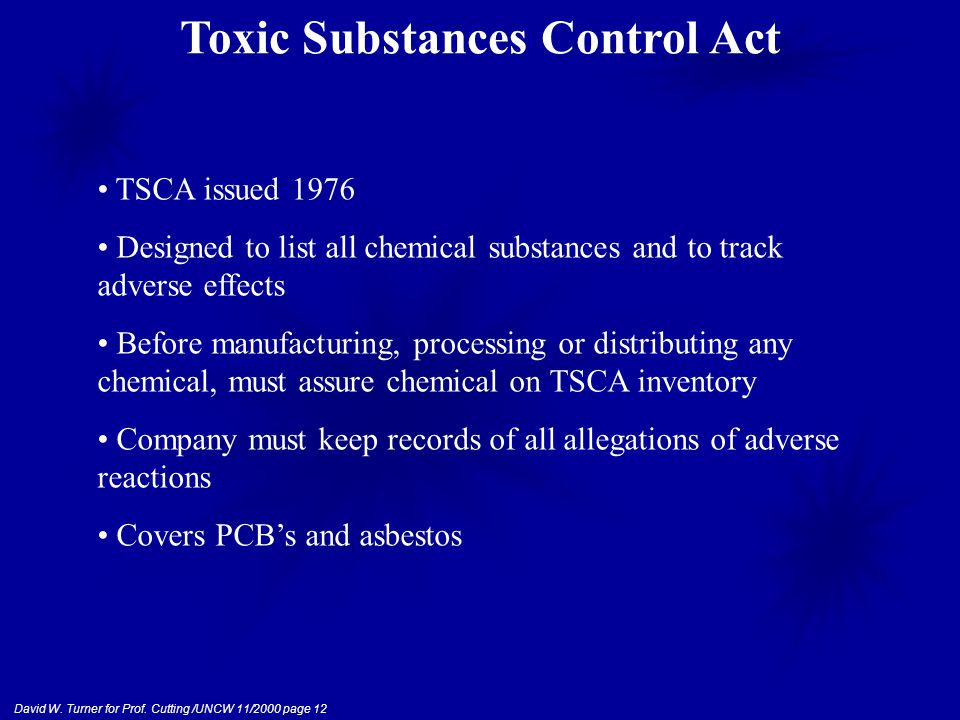 David W. Turner for Prof. Cutting /UNCW 11/2000 page 12 Toxic Substances Control Act TSCA issued 1976 Designed to list all chemical substances and to