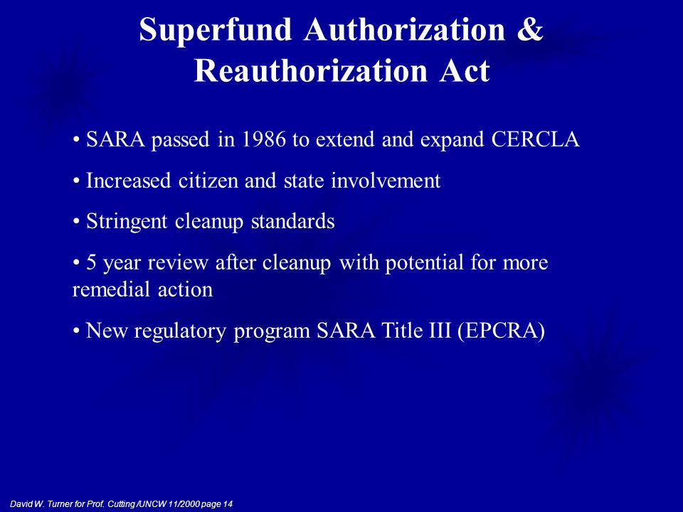 David W. Turner for Prof. Cutting /UNCW 11/2000 page 14 Superfund Authorization & Reauthorization Act SARA passed in 1986 to extend and expand CERCLA