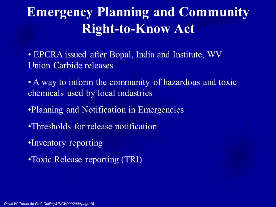 David W. Turner for Prof. Cutting /UNCW 11/2000 page 15 Emergency Planning and Community Right-to-Know Act EPCRA issued after Bopal, India and Institu