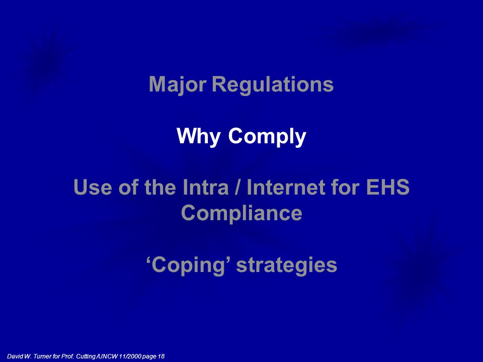 David W. Turner for Prof. Cutting /UNCW 11/2000 page 18 Major Regulations Why Comply Use of the Intra / Internet for EHS Compliance 'Coping' strategie