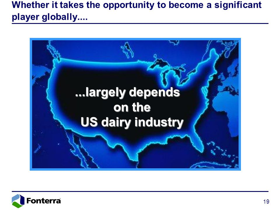19 Whether it takes the opportunity to become a significant player globally.......largely depends on the US dairy industry