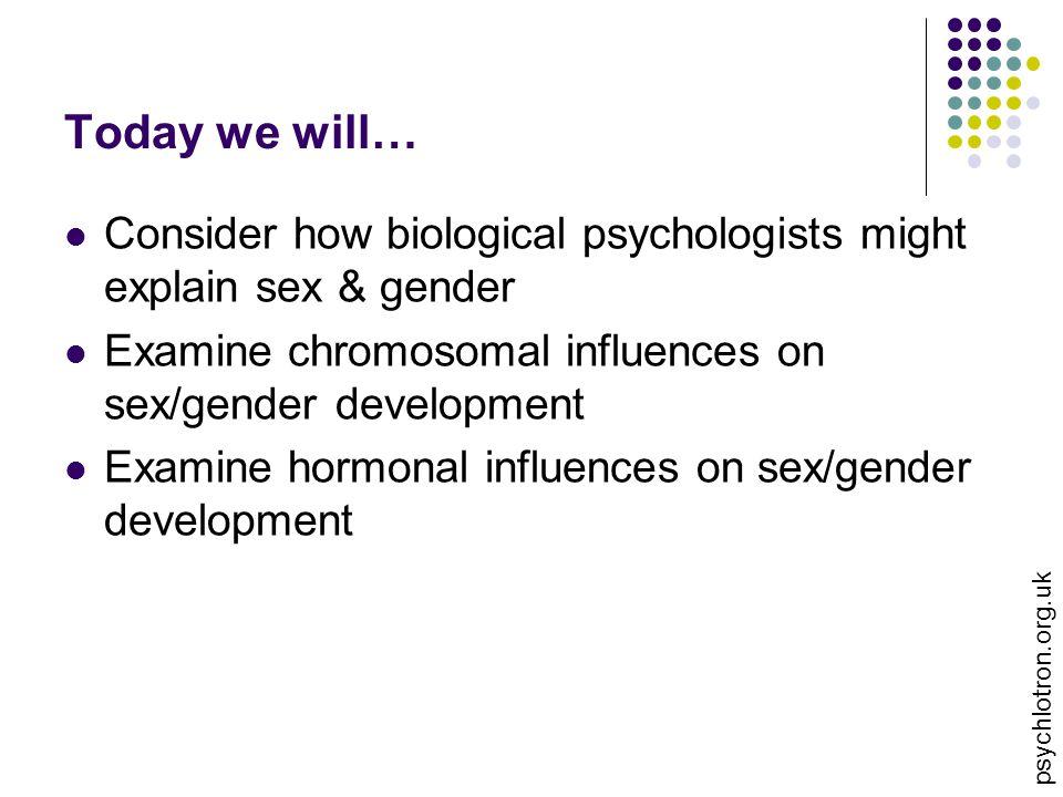 Today we will… Consider how biological psychologists might explain sex & gender Examine chromosomal influences on sex/gender development Examine hormo